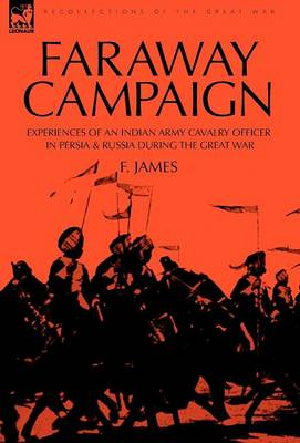 Faraway Campaign: Experiences of an Indian Army Cavalry Officer in Persia & Russia During the Great War