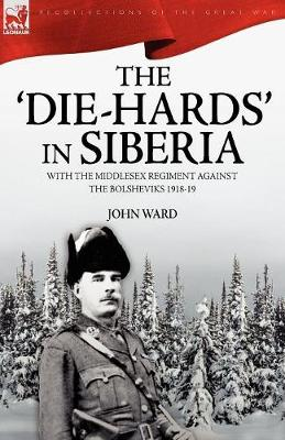 The 'die-Hards' in Siberia: With the Middlesex Regiment Against the Bolsheviks 1918-19