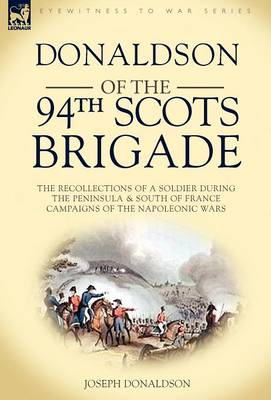 Donaldson of the 94th-Scots Brigade: The Recollections of a Soldier During the Peninsula & South of France Campaigns of the Napoleonic Wars