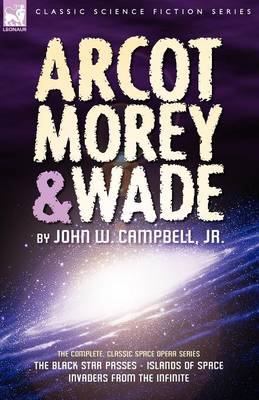 Arcot, Morey & Wade: The Complete, Classic Space Opera Series-The Black Star Passes, Islands of Space, Invaders from the Infinite