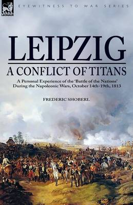 Leipzig--A Conflict of Titans: a Personal Experience of the 'Battle of the Nations' During the Napoleonic Wars, October 14th-19th, 1813