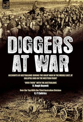 "Diggers at War: Accounts of Australians During the Great War in the Middle East, at Gallipoli and on the Western Front: ""over There"" with the Australians & Over the Top with the Third Australian Division"