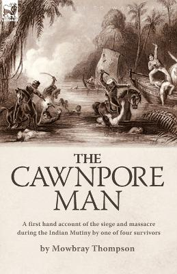 The Cawnpore Man: A First Hand Account of the Siege and Massacre During the Indian Mutiny By One of Four Survivors