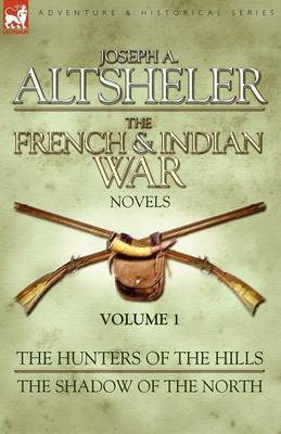 The French & Indian War Novels: 1-The Hunters of the Hills & The Shadow of the North
