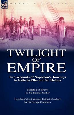 Twilight of Empire: Two Accounts of Napoleon's Journeys in Exile to Elba and St. Helena