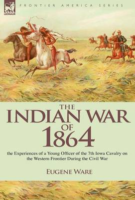 The Indian War of 1864: the Experiences of a Young Officer of the 7th Iowa Cavalry on the Western Frontier During the Civil War