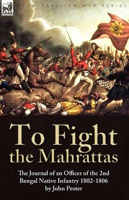 To Fight the Mahrattas: The Journal of an Officer of the 2nd Bengal Native Infantry 1802-1806