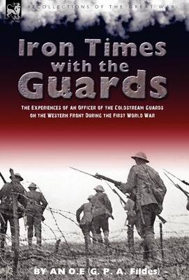 Iron Times with the Guards: The Experiences of an Officer of the Coldstream Guards on the Western Front During the First World War