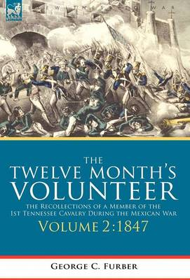 The Twelve Month's Volunteer: The Recollections of a Member of the 1st Tennessee Cavalry During the Mexican War-Volume 2 1847