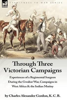 Through Three Victorian Campaigns: Experiences of a Regimental Surgeon During the Gwalior War, Campaigns in West Africa & the Indian Mutiny