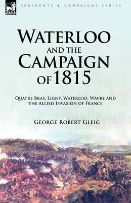 Waterloo and the Campaign of 1815: Quatre Bras, Ligny, Waterloo, Wavre and the Allied Invasion of France