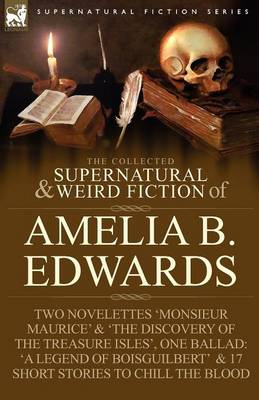 The Collected Supernatural and Weird Fiction of Amelia B. Edwards: Contains Two Novelettes 'monsieur Maurice' and 'the Discovery of the Treasure Isles