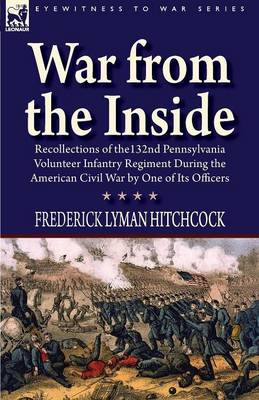 War from the Inside: Recollections of the 132nd Pennsylvania Volunteer Infantry Regiment During the American Civil War by One of Its Officers