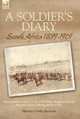A Soldier's Diary: South Africa 1899-1901-the Experiences of a N. C. O. of the Hants. Regiment and 7th Mounted Infantry During the Boer War