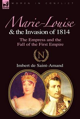 Marie-Louise and the Invasion of 1814: the Empress and the Fall of the First Empire
