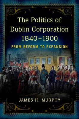 The politics of Dublin corporation, 1840-1900: from reform to expansion