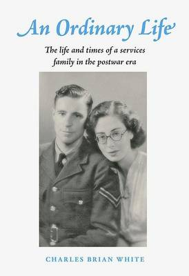 An Ordinary Life: The Life and Times of a Services Family in the Post War Era