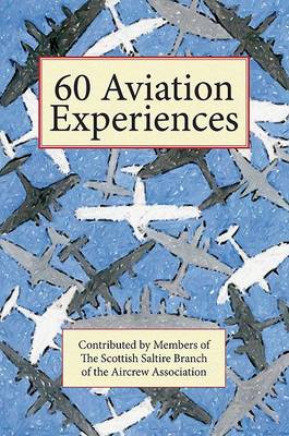 60 Aviation Experiences: A Collection of True Stories Contributed by Members of the Scottish Saltire Branch of the Aircrew Association