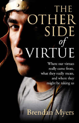 Other Side of Virtue, The - Where our virtues really came from, what they really mean, and where they might be taking us