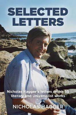 Selected Letters: Nicholas Hagger's letters on his 55 literary and Universalist works