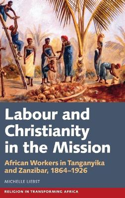 Labour & Christianity in the Mission: African Wo - African Workers in Tanganyika and Zanzibar, 1864-1926