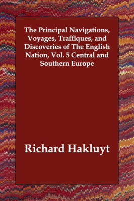 The Principal Navigations, Voyages, Traffiques, and Discoveries of The English Nation, Vol. 5 Central and Southern Europe