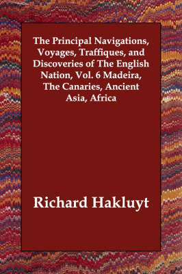 The Principal Navigations, Voyages, Traffiques, and Discoveries of The English Nation, Vol. 6 Madeira, The Canaries, Ancient Asia, Africa
