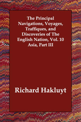 The Principal Navigations, Voyages, Traffiques, and Discoveries of the English Nation, Vol. 10 Asia, Part III