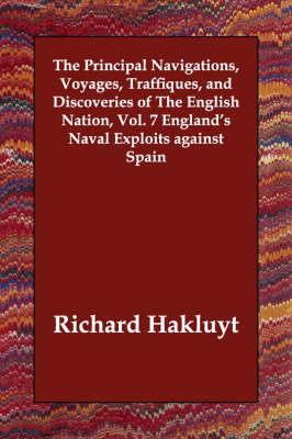 The Principal Navigations, Voyages, Traffiques, and Discoveries of The English Nation, Vol. 7 England's Naval Exploits against Spain