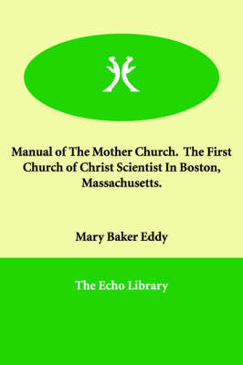 Manual of the Mother Church. the First Church of Christ Scientist in Boston, Massachusetts.