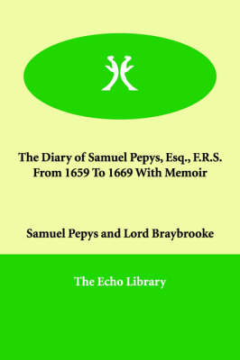 The Diary of Samuel Pepys, Esq., F.R.S. from 1659 to 1669 with Memoir
