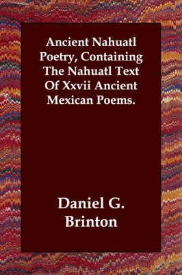 Ancient Nahuatl Poetry, Containing the Nahuatl Text of XXVII Ancient Mexican Poems.