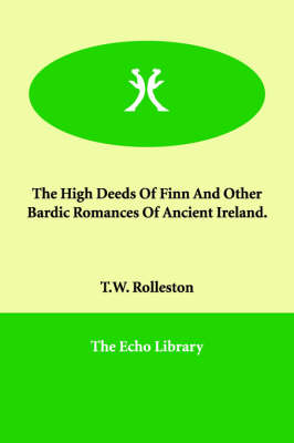 The High Deeds Of Finn And Other Bardic Romances Of Ancient Ireland.