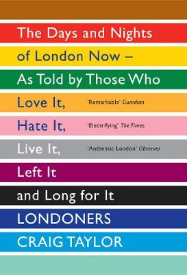 Londoners: The Days and Nights of London Now - As Told by Those Who Love It, Hate It, Live It, Left It and Long for It