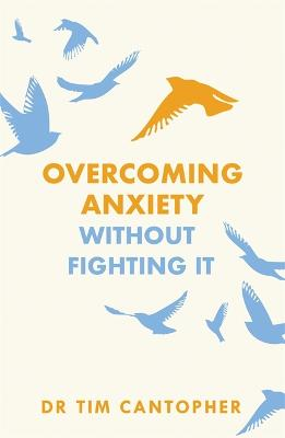 "Overcoming Anxiety Without Fighting It: The powerful self help book for anxious people from Dr Tim Cantopher, bestselling author of ""Depressive Illness: The Curse of the Strong"""
