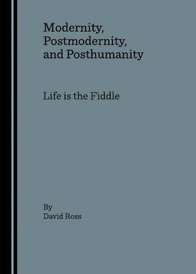 Modernity, Postmodernity, and Posthumanity: Life is the Fiddle