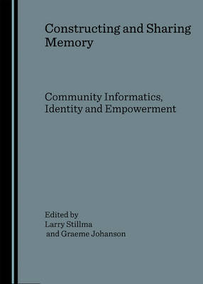 Constructing and Sharing Memory: Community Informatics, Identity and Empowerment; Selected Papers from the 3rd Prato International Community Informatics Conference; Community Informatics Research Network 9- 11 October 2006
