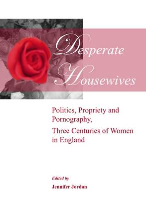 Desperate Housewives: Politics, Propriety and Pornography, Three Centuries of Women in England