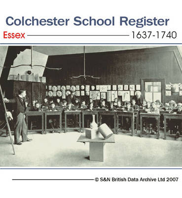 Essex, Colchester School Register 1637-1740: Entrance Lists for Boys at Colchester School from 1637 to 1740: Gives Name, Date of Birth and General Information About Immediate Family (where Available)