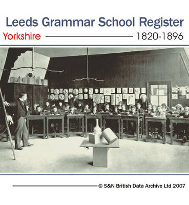 Yorkshire, Leeds Grammar School Register 1820-1896: Entrance Lists for Boys at Leeds Grammar School from 1820 to 1896. Gives Name, Date of Birth, Entrance Dates, and Career Information (where Available): This Directory Also Includes Lists of Teachers and