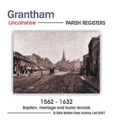 Lincolnshire, Grantham Parish Registers 1562-1632: Parish Records Listing Baptisms 1562-1632, Marriages 1563-1632 and Burials 1562-1632 in Grantham: Including an Index
