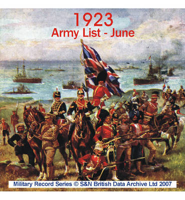 Army List 1923 - June: This CD Contains the Names, Regiments and Ranks of Officers on the Active List of the Regular Army, Including Infantry, Cavalry, Artillery, Territorial Army, Etc.