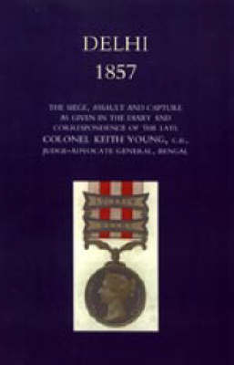 Delhi 1857: The Siege, Assault, and Capture as Given in the Diary and Correspondence of the Late Col. Keith Young, C.B.: 2004