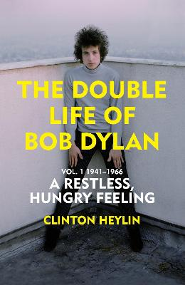 A Restless Hungry Feeling: The Double Life of Bob Dylan Vol. 1: 1941-1966