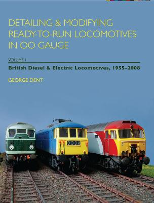 Detailing and Modifying Ready-to-Run Locomotives in 00 Gauge: v. 1: Detailing and Modifying Ready-to-Run Locomotives in 00 Gauge British Diesel and Electric Locomotives, 1955-2008