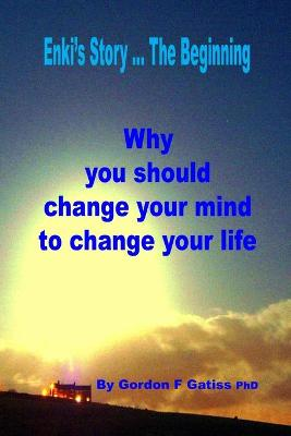 Enki's Story ... the Beginning: Why You Should Change Your Mind to Change Your Life