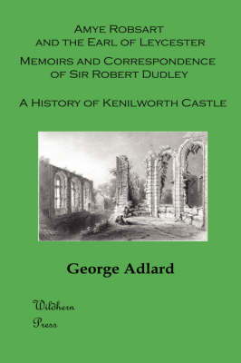 Amye Robsart and the Earl of Leycester. Memoirs and Correspondence of Sir Robert Dudley. A History of Kenilworth Castle. (Illustrated)
