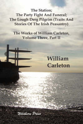 The Station; The Party Fight And Funeral; The Lough Derg Pilgrim (Traits And Stories Of The Irish Peasantry). The Works of William Carleton, Volume Three, Part II