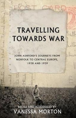 Travelling Towards War: John Ashford's journeys from Norfolk to Central Europe, 1938 and 1939