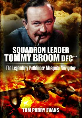 Squadron Leader Tommy Broom DFC: The Legendary Pathfinder Mosquito Navigator